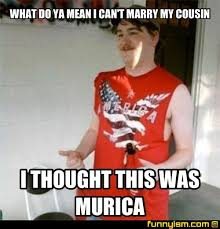 Funny Cousin Memes - what do ya mean i can t marry my cousin i thought this was murica