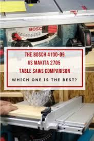 bosch 4100 09 10 inch table saw the bosch 4100 09 vs makita 2705 table saws head to head comparison
