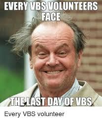 Volunteer Meme - every vbs volunteers face theast day of ybs every vbs volunteer