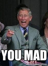 Prince Charles Meme - you mad prince charles quickmeme