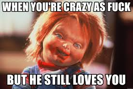 Fuck Love Memes - when you re crazy as fuck but he still loves you chucky love