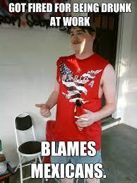 Drunk At Work Meme - got fired for being drunk at work blames mexicans redneck
