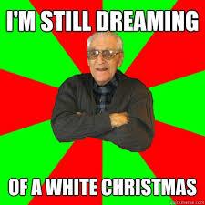 White Christmas Meme - i m still dreaming of a white christmas racist grandpa quickmeme