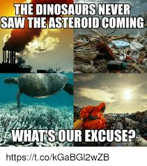 Dinosaurs Meme - the dinosaurs never saw the asteroid coming whatsour excuse