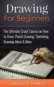 drawing for beginners the ultimate crash course on how to draw