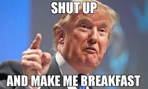 How To Make A Photo Meme - shut up and make me breakfast meme donald trump 65354 memeshappen