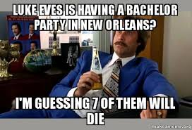 Bachelor Party Meme - luke eves is having a bachelor party in new orleans i m guessing