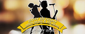 Happy Birthday Wishes For Singer Happy Birthday Shreya Ghoshal And Atif Aslam 50599