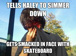 Haley Meme - tells haley to simmer down gets smacked in face with skateboard