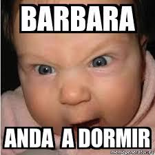 Barbara Meme - meme bebe furioso barbara anda a dormir 5375171