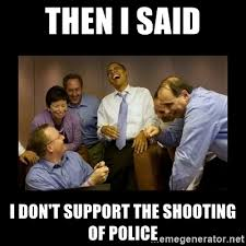 Obama Shooting Meme - then i said i don t support the shooting of police obama laughing