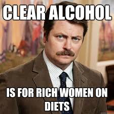Clear Meme - clear alcohol is for rich women on diets advice ron swanson