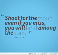 shoot for the moon even if you miss you will land among the