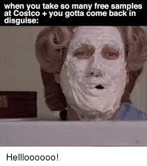 Costco Meme - when you take so many free sles at costco you gotta come back in