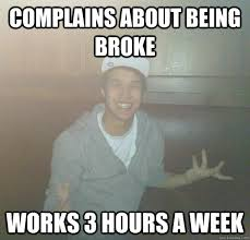 Broke Meme - complains about being broke works 3 hours a week lazylincoln