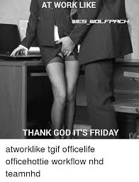 Thank God Its Friday Memes - at work like thank god it s friday atworklike tgif officelife
