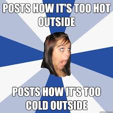 Hot Outside Meme - posts how it s too hot outside posts how it s too cold outside