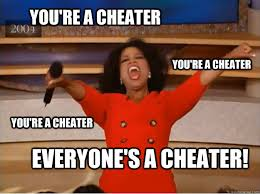 Cheater Meme - you re a cheater everyone s a cheater you re a cheater you re a