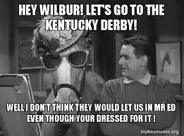Mr Ed Meme - hey wilbur let s go to the kentucky derby well i don t think they