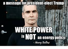 White Power Meme - a message for president elect trump white power is not an energy