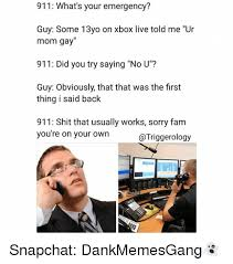 Xbox Live Meme - 911 what s your emergency guy some 13yo on xbox live told me ur mom