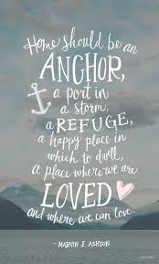 home should be an anchor a port in a storm a refuge a happy