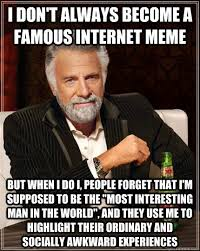 Famous Internet Meme - i don t always become a famous internet meme but when i do i people