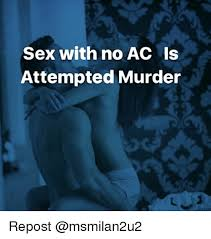 Attempted Murder Meme - sex with no ac is attempted murder repost meme on me me