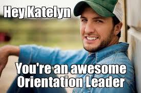 Bryan Meme - luke bryan hey katelyn you re an awesome orientation leader