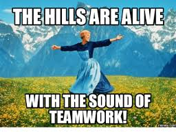 Teamwork Memes - the hills are alive with the sound of teamwork com the hills meme