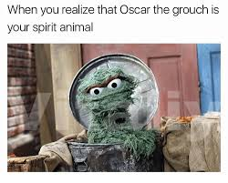 Oscar The Grouch Meme - when you realize that oscar the grouch is your spirit animal