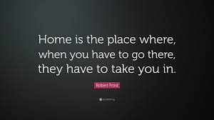 Home Is Quotes by Robert Frost Quote U201chome Is The Place Where When You Have To Go