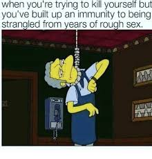 Rough Sex Meme - when you re trying to kill yourself but you ve built up an immunity