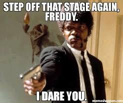 Meme Freddy - step off that stage again freddy i dare you meme say that
