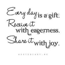 every day is a gift receive it with eagerness it with
