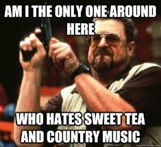 Sweet Tea Meme - am i the only one around here who hates sweet tea and country
