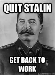 Get Back To Work Meme - quit stalin get back to work soviet stalin quickmeme