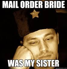 Mail Order Bride Meme - mail order bride was my sister second world porblems quickmeme