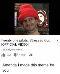 Stressed Out Memes - twenty one pilots stressed out official video 728546790 views 150k