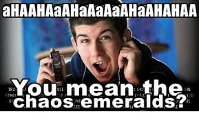 What Is The Meaning Of Meme - ahaahaaahaaaaaahaahahaa you mean the the chaos emerald mean meme