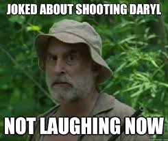 Walking Dead Daryl Meme - joked about shooting daryl not laughing now dale walking dead