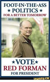 Red Forman Meme - foot in the ass politics for a bettertomorrow vote red forman for