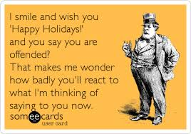 i smile and wish you happy holidays and you say you are offended