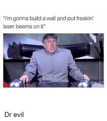 Dr Evil Meme - i m gonna build a wall and put freakin laser beams on it dr evil