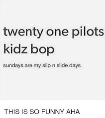 Kidz Bop Meme - twenty one pilots kidz bop sundays are my slip n slide days this is
