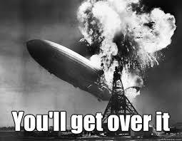 Get Over It Meme - you ll get over it hindenburg quickmeme