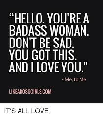 You Re A Badass Meme - hello you re a badass woman don t be sad you got this and i love