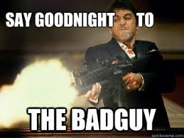 Scarface Meme - say goodnight to the badguy the best scarface quickmeme