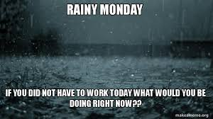 Monday Work Meme - rainy monday if you did not have to work today what would you be