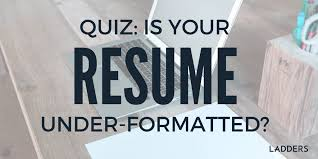 Resume Writing Quiz Quiz Is Your Resume Under Formatted Ladders